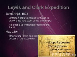 Lewis and Clark Expedition January 18, 1803 Jefferson asks Congress for funds to