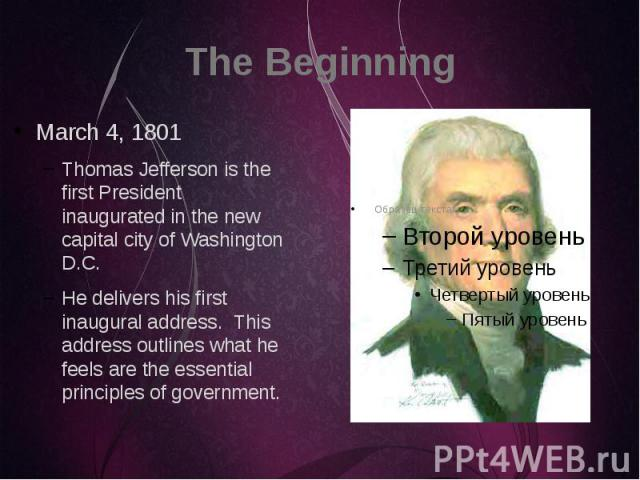 The Beginning March 4, 1801 Thomas Jefferson is the first President inaugurated in the new capital city of Washington D.C. He delivers his first inaugural address. This address outlines what he feels are the essential principles of government.