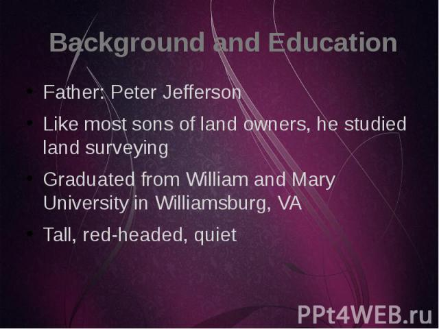 Background and Education Father: Peter Jefferson Like most sons of land owners, he studied land surveying Graduated from William and Mary University in Williamsburg, VA Tall, red-headed, quiet