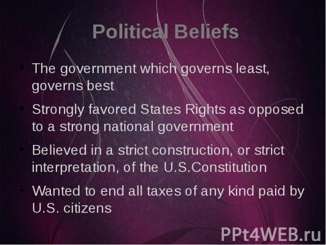 Political Beliefs The government which governs least, governs best Strongly favored States Rights as opposed to a strong national government Believed in a strict construction, or strict interpretation, of the U.S.Constitution Wanted to end all taxes…