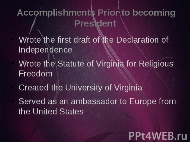 Accomplishments Prior to becoming President Wrote the first draft of the Declaration of Independence Wrote the Statute of Virginia for Religious Freedom Created the University of Virginia Served as an ambassador to Europe from the United States