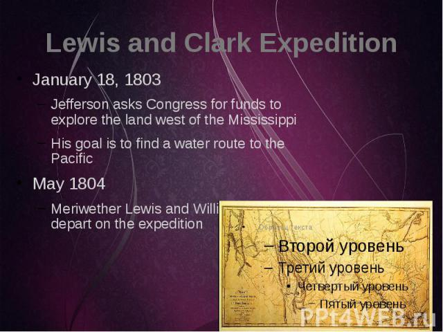 Lewis and Clark Expedition January 18, 1803 Jefferson asks Congress for funds to explore the land west of the Mississippi His goal is to find a water route to the Pacific May 1804 Meriwether Lewis and William Clark depart on the expedition