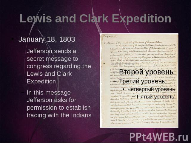 Lewis and Clark Expedition January 18, 1803 Jefferson sends a secret message to congress regarding the Lewis and Clark Expedition In this message Jefferson asks for permission to establish trading with the Indians