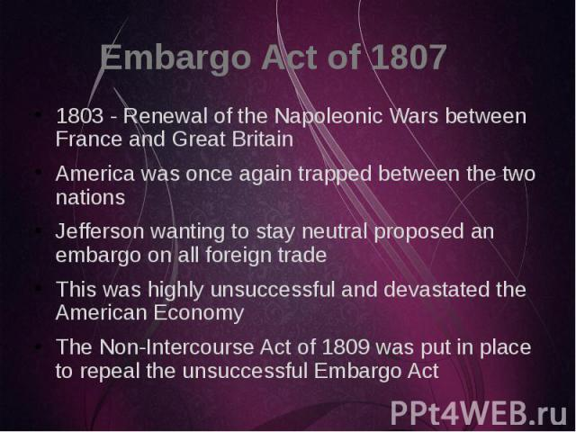 Embargo Act of 1807 1803 - Renewal of the Napoleonic Wars between France and Great Britain America was once again trapped between the two nations Jefferson wanting to stay neutral proposed an embargo on all foreign trade This was highly unsuccessful…