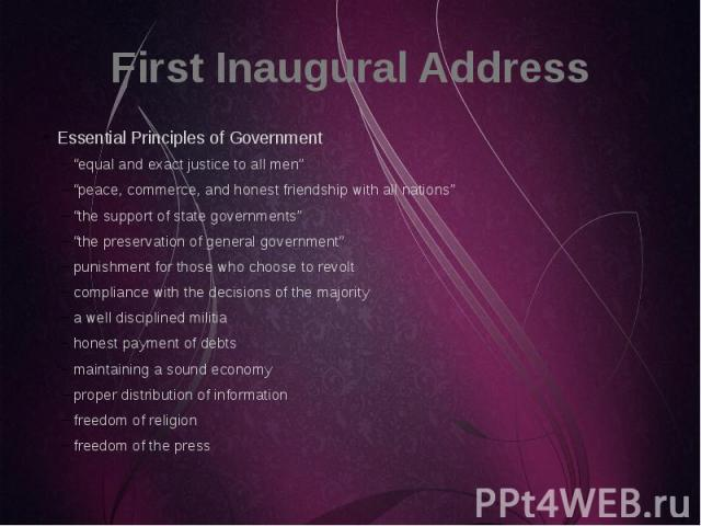 "First Inaugural Address Essential Principles of Government ""equal and exact justice to all men"" ""peace, commerce, and honest friendship with all nations"" ""the support of state governments"" ""the preservation of general government"" punishment for thos…"