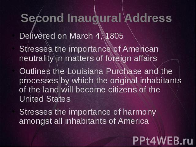 Second Inaugural Address Delivered on March 4, 1805 Stresses the importance of American neutrality in matters of foreign affairs Outlines the Louisiana Purchase and the processes by which the original inhabitants of the land will become citizens of …