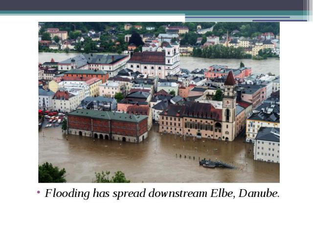 Flooding has spread downstream Elbe, Danube. Flooding has spread downstream Elbe, Danube.