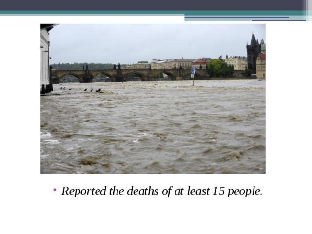 Reported the deaths of at least 15 people. Reported the deaths of at least 15 people.