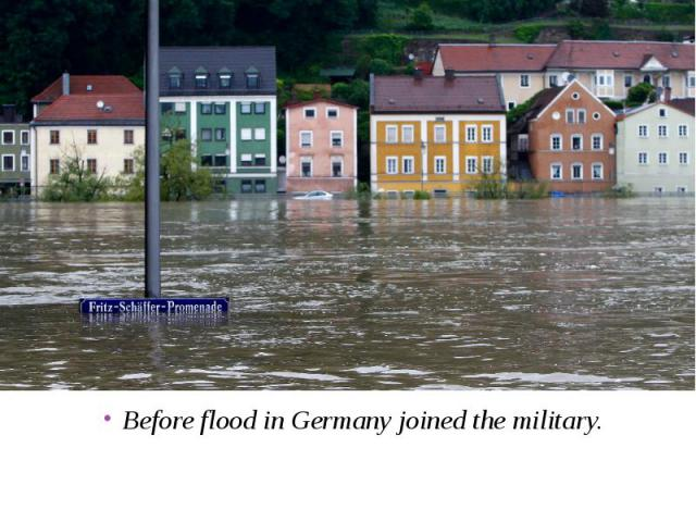 Before flood in Germany joined the military. Before flood in Germany joined the military.