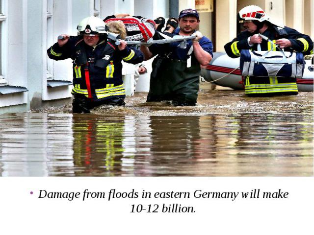Damage from floods in eastern Germany will make 10-12 billion. Damage from floods in eastern Germany will make 10-12 billion.