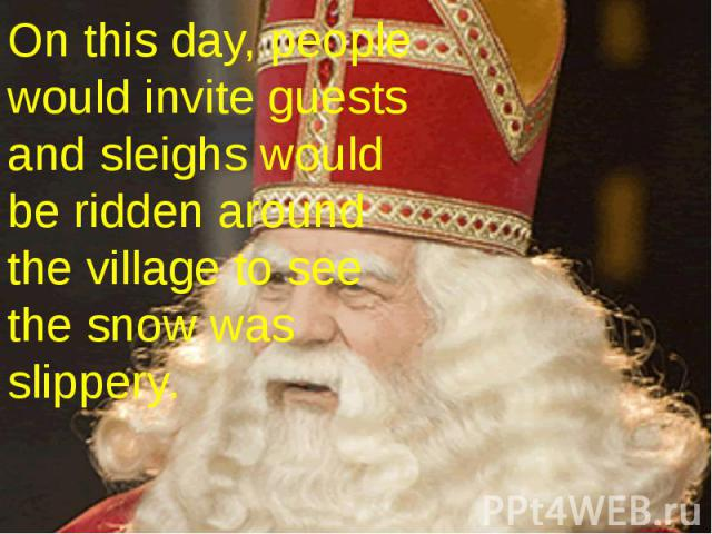 On this day, people would invite guests and sleighs would be ridden around the village to see the snow was slippery.
