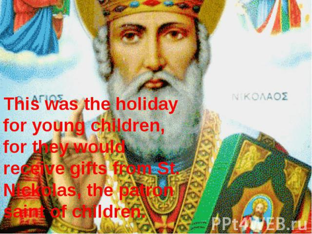 This was the holiday for young children, for they would receive gifts from St. Nickolas, the patron saint of children.