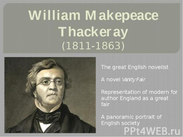 William Makepeace Thackeray (1811-1863) The great English novelist A novel Vanity Fair Representation of modern for author England as a great fair A panoramic portrait of Englishsociety