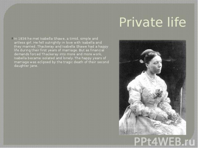 Private life In 1836 he met Isabella Shawe, a timid, simple and artless girl. He fell outrightly in love with Isabella and they married. Thackeray and Isabella Shawe had a happy life during their first years of marriage. But as financial demands for…