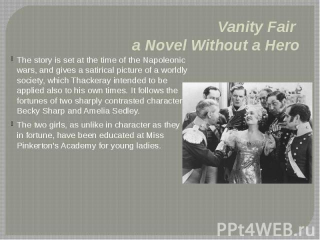Vanity Fair a Novel Without a Hero The story is set at the time of the Napoleonic wars, and gives a satirical picture of a worldly society, which Thackeray intended to be applied also to his own times. It follows the fortunes of two sharply contrast…