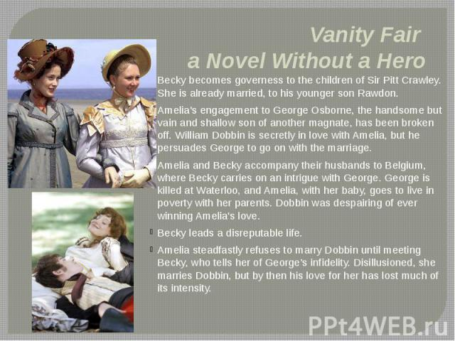 Vanity Fair a Novel Without a Hero Becky becomes governess to the children of Sir Pitt Crawley. She is already married, to his younger son Rawdon. Amelia's engagement to George Osborne, the handsome but vain and shallow son of another magnate, has b…