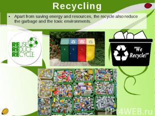 Recycling Apart from saving energy and resources, the recycle also reduce the ga