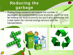 Reducing the garbage Buying loose products will reduce the number of packages. B