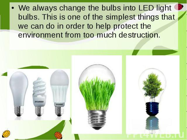 We always change the bulbs into LED light bulbs. This is one of the simplest things that we can do in order to help protect the environment from too much destruction. We always change the bulbs into LED light bulbs. This is one of the simplest thing…