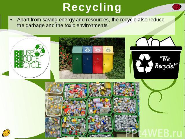 Recycling Apart from saving energy and resources, the recycle also reduce the garbage and the toxic environments.
