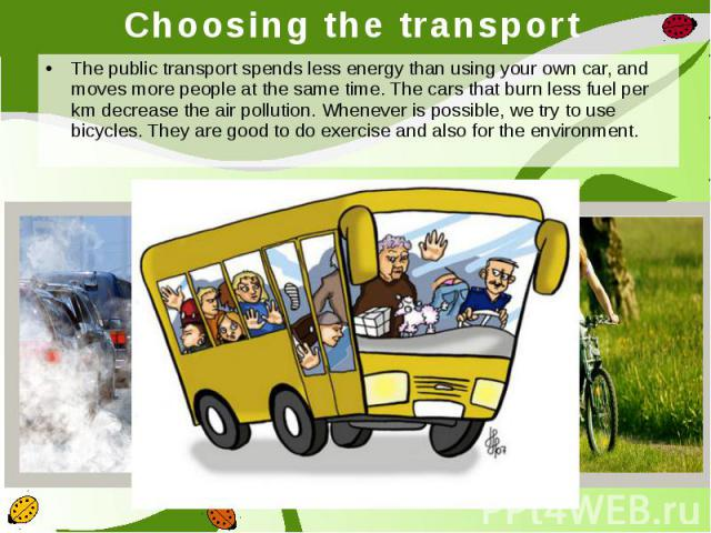 Choosing the transport The public transport spends less energy than using your own car, and moves more people at the same time. The cars that burn less fuel per km decrease the air pollution.Whenever is possible, we try to use bicycles. They a…