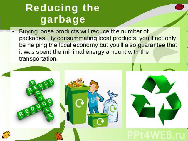 Reducing the garbage Buying loose products will reduce the number of packages. By consummating local products, you'll not only be helping the local economy but you'll also guarantee that it was spent the minimal energy amount with the transportation.