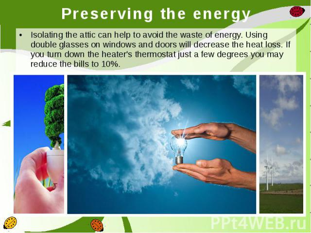 Preserving the energy Isolating the attic can help to avoid the waste of energy. Using double glasses on windows and doors will decrease the heat loss. If you turn down the heater's thermostat just a few degrees you may reduce the bills to 10%.