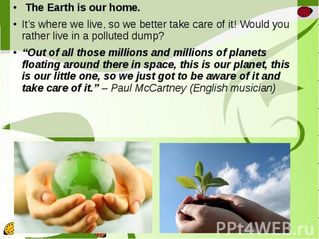 """The Earth is ourhome. The Earth is ourhome. It's where we live, so webettertake care of it! Would you rather live in a polluted dump? """"Out of all those millions and millions of planets floating around there in spa…"""