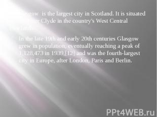Glasgow is the largest city in Scotland. It is situated on the River Clyde in th