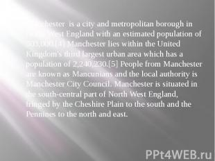 Manchester is a city and metropolitan borough in North West England with an esti