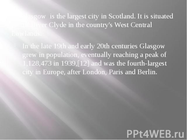 Glasgow is the largest city in Scotland. It is situated on the River Clyde in the country's West Central Lowlands. In the late 19th and early 20th centuries Glasgow grew in population, eventually reaching a peak of 1,128,473 in 1939,[12] and was the…