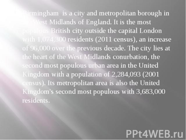 Birmingham is a city and metropolitan borough in the West Midlands of England. It is the most populous British city outside the capital London with 1,074,300 residents (2011 census), an increase of 96,000 over the previous decade. The city lies at t…