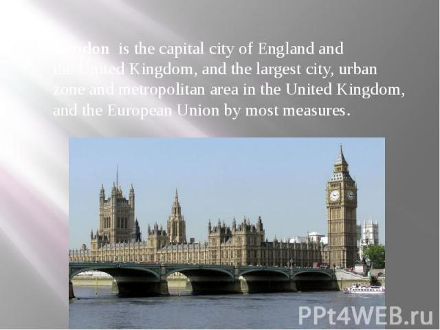 London is the capital city ofEnglandand theUnited Kingdom, and the largest city,urban zoneandmetropolitan areain the United Kingdom, and theEuropean Unionby most measures.