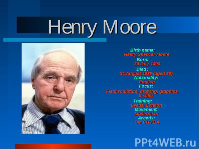 Birth name: Henry Spencer Moore Born: 30 July 1898 Died : 31 August 1986 (aged 88) Nationality: English Focus: Field sculpture, drawing, graphics, textiles Training: Leeds, London Movement: Modernism Awards: OM CH FBA