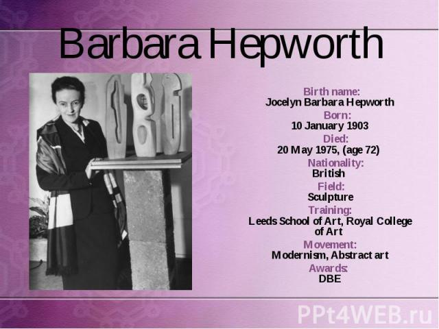 Birth name: Jocelyn Barbara Hepworth Born: 10 January 1903 Died: 20 May 1975, (age 72) Nationality: British Field: Sculpture Training: Leeds School of Art, Royal College of Art Movement: Modernism, Abstract art Awards: DBE