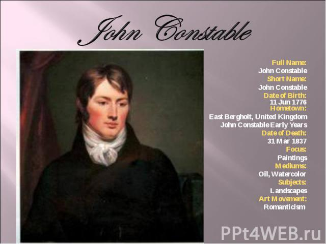 Full Name: Full Name: John Constable Short Name: John Constable Date of Birth: 11 Jun 1776 Hometown: East Bergholt, United Kingdom John Constable Early Years Date of Death: 31 Mar 1837 Focus: Paintings Mediums: Oil, Watercolor Subjects: Landscapes A…