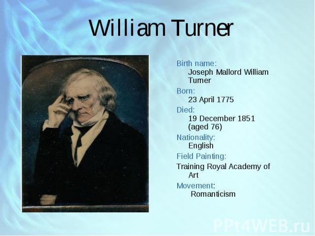 Birth name: Joseph Mallord William Turner Birth name: Joseph Mallord William Turner Born: 23 April 1775 Died: 19 December 1851 (aged 76) Nationality: English Field Painting: Training Royal Academy of Art Movement: Romanticism