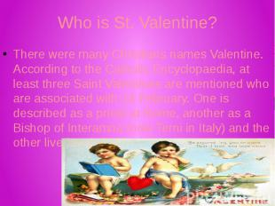 Who is St. Valentine? There were many Christians names Valentine. According to t