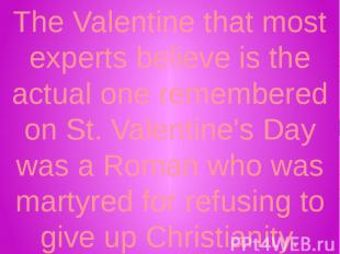 The Valentine that most experts believe is the actual one remembered on St. Vale