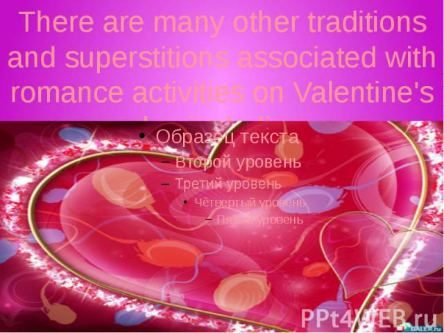 There are many other traditions and superstitions associated with romance activities on Valentine's day including: