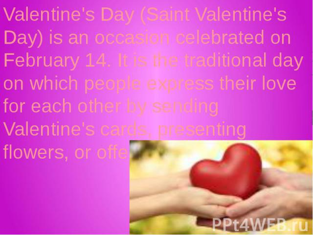 Valentine's Day (Saint Valentine's Day) is an occasion celebrated on February 14. It is the traditional day on which people express their love for each other by sending Valentine's cards, presenting flowers, or offering confectionery.