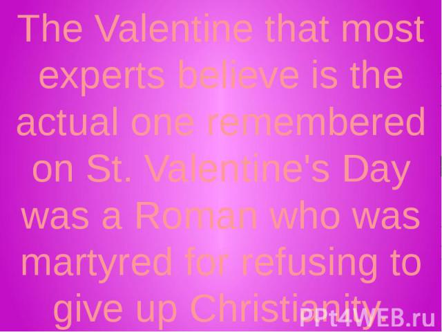 The Valentine that most experts believe is the actual one remembered on St. Valentine's Day was a Roman who was martyred for refusing to give up Christianity.