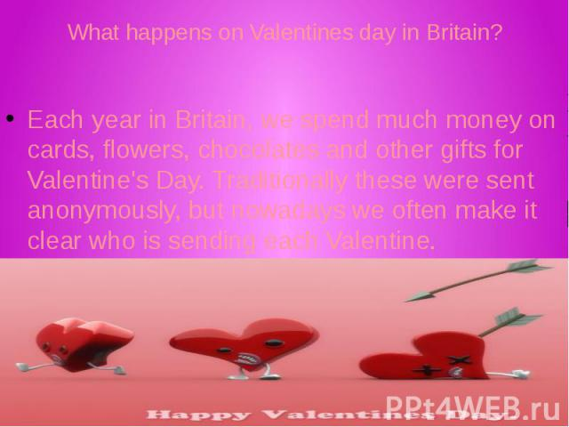 What happens on Valentines day in Britain? Each year in Britain, we spend much money on cards, flowers, chocolates and other gifts for Valentine's Day. Traditionally these were sent anonymously, but nowadays we often make it clear who is sending eac…