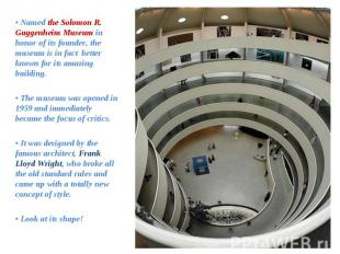 • Named the Solomon R. Guggenheim Museum in honor of its founder, the museum is