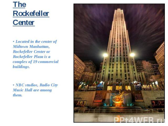 • Located in the center of Midtown Manhattan, Rockefeller Center or Rockefeller Plaza is a complex of 19 commercial buildings. • Located in the center of Midtown Manhattan, Rockefeller Center or Rockefeller Plaza is a complex of 19 commercial buildi…