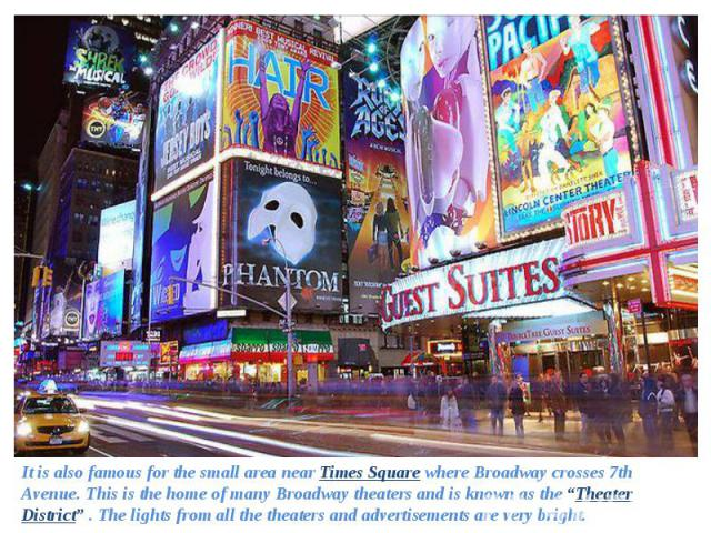 "It is also famous for the small area near Times Square where Broadway crosses 7th Avenue. This is the home of many Broadway theaters and is known as the ""Theater District"" . The lights from all the theaters and advertisements are very bright. It is …"