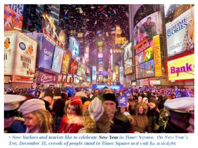 • New Yorkers and tourists like to celebrate New Year in Times Square. On New Year`s Eve, December 31, crowds of people stand in Times Square and wait for midnight. • New Yorkers and tourists like to celebrate New Year in Times Square. On New Year`s…