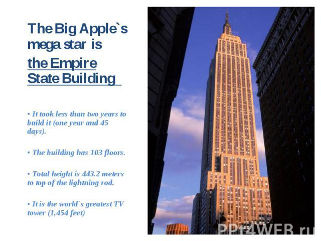 The Big Apple`s mega star is The Big Apple`s mega star is the Empire State Building • It took less than two years to build it (one year and 45 days). • The building has 103 floors. • Total height is 443.2 meters to top of the lightning rod. • It is …