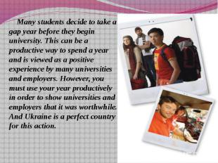 Many students decide to take a gap year before they begin university. This can b
