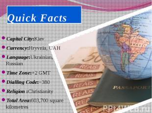 Quick Facts Capital City:Kiev Currency:Hryvnia, UAH Language:Ukrainian, Russian
